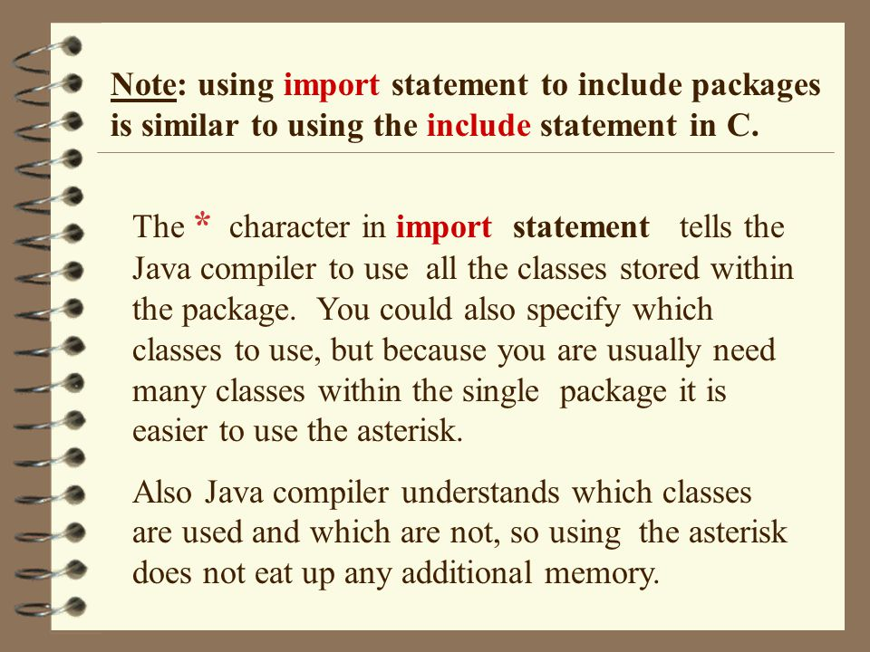Note: using import statement to include packages is similar to using the include statement in C. The * character in import statement tells the Java co