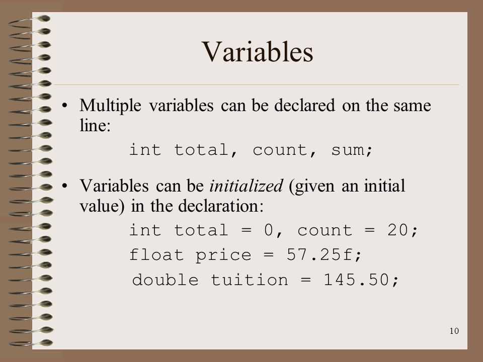 10 Variables Multiple variables can be declared on the same line: int total, count, sum; Variables can be initialized (given an initial value) in the