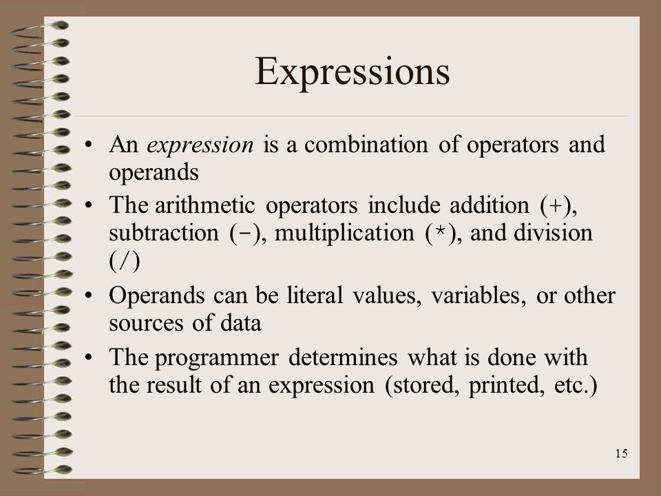 15 Expressions An expression is a combination of operators and operands The arithmetic operators include addition ( + ), subtraction ( - ), multiplica