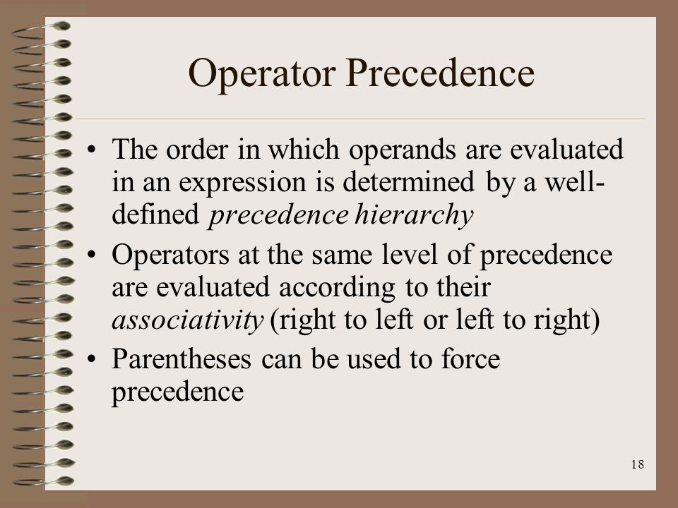 18 Operator Precedence The order in which operands are evaluated in an expression is determined by a well- defined precedence hierarchy Operators at t