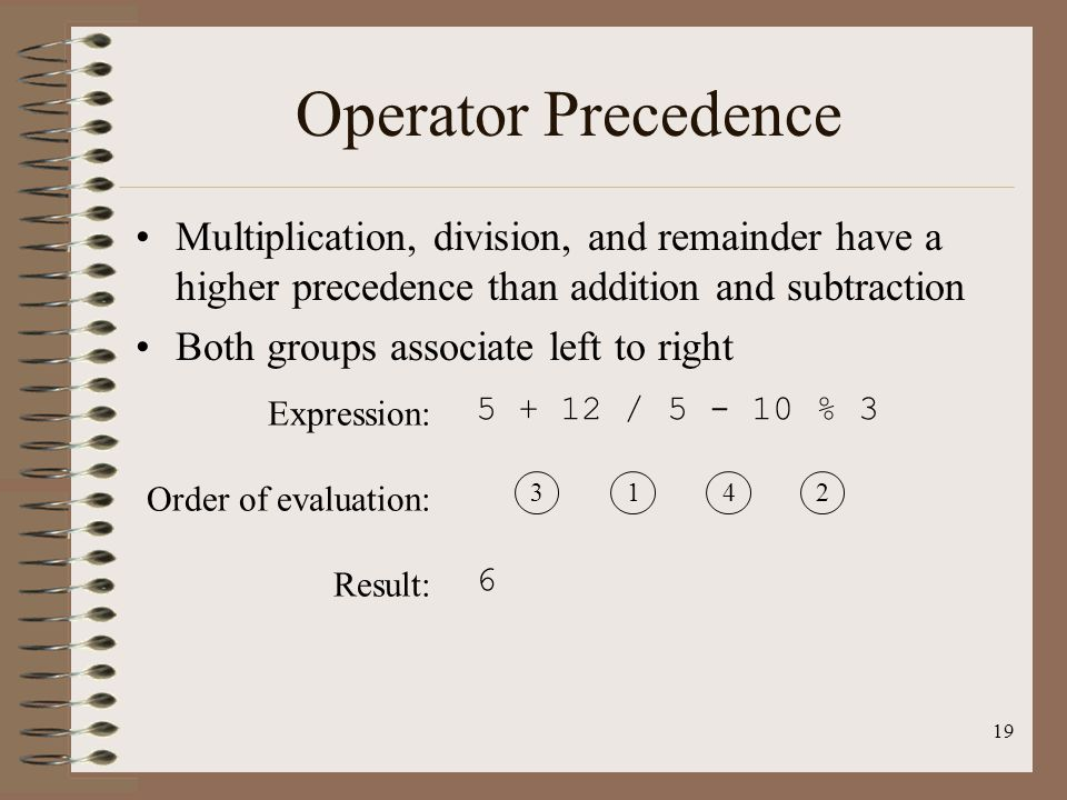 19 Operator Precedence Multiplication, division, and remainder have a higher precedence than addition and subtraction Both groups associate left to ri