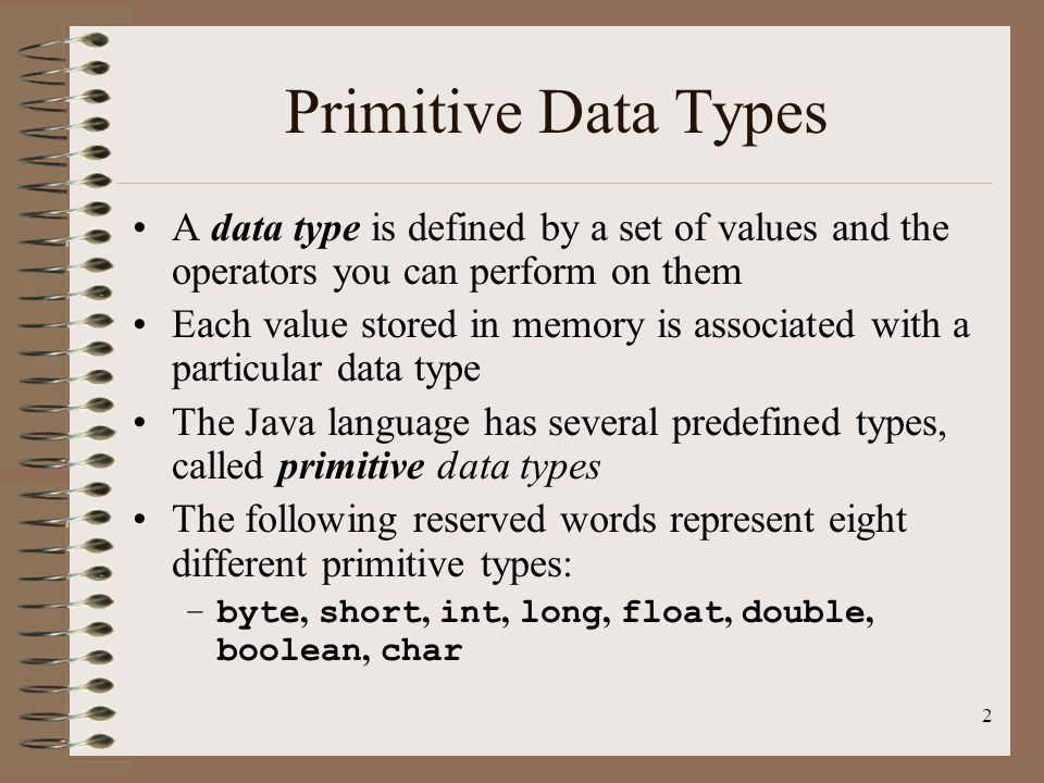 2 Primitive Data Types A data type is defined by a set of values and the operators you can perform on them Each value stored in memory is associated w