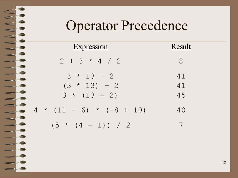 20 Operator Precedence Expression 2 + 3 * 4 / 2 3 * 13 + 2 (3 * 13) + 2 3 * (13 + 2) 4 * (11 - 6) * (-8 + 10) (5 * (4 - 1)) / 2 Result 8 41 45 40 7