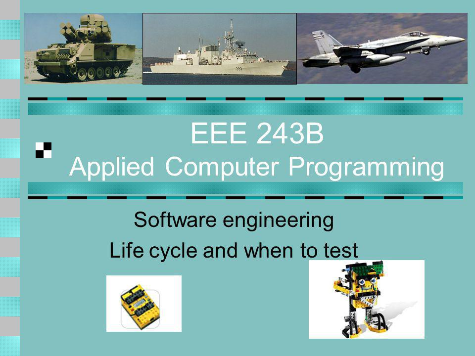 EEE 243B Applied Computer Programming Software engineering Life cycle and when to test