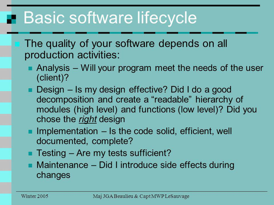 Winter 2005Maj JGA Beaulieu & Capt MWP LeSauvage Basic software lifecycle The quality of your software depends on all production activities: Analysis – Will your program meet the needs of the user (client).