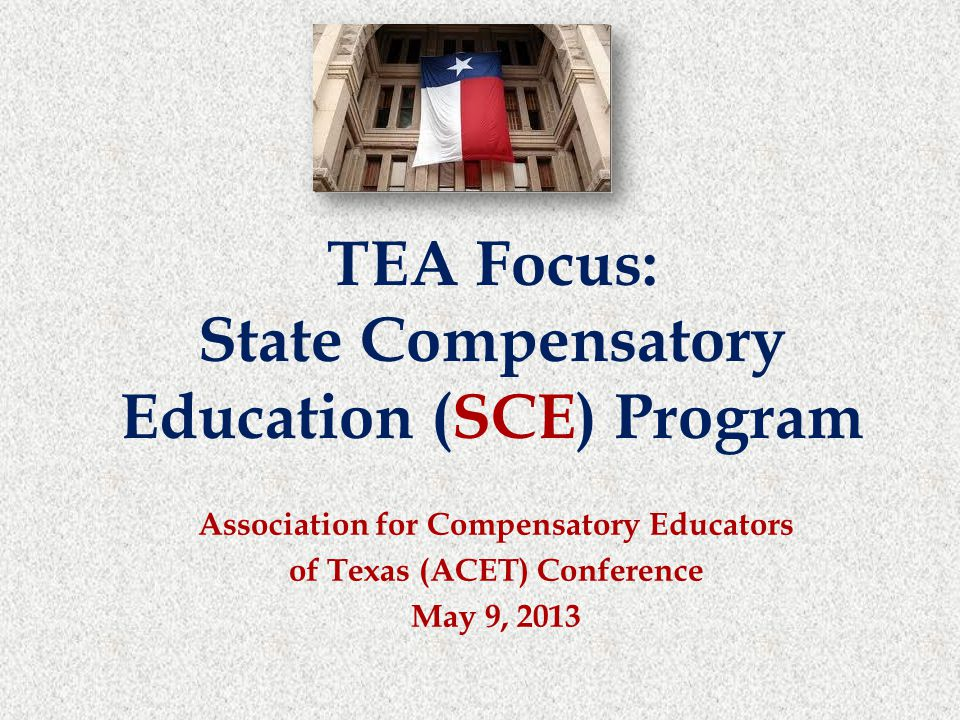 Association for Compensatory Educators of Texas (ACET) Conference May 9, 2013 TEA Focus: State Compensatory Education (SCE) Program