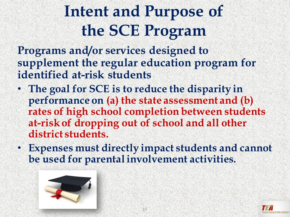 Intent and Purpose of the SCE Program Programs and/or services designed to supplement the regular education program for identified at-risk students The goal for SCE is to reduce the disparity in performance on (a) the state assessment and (b) rates of high school completion between students at-risk of dropping out of school and all other district students.