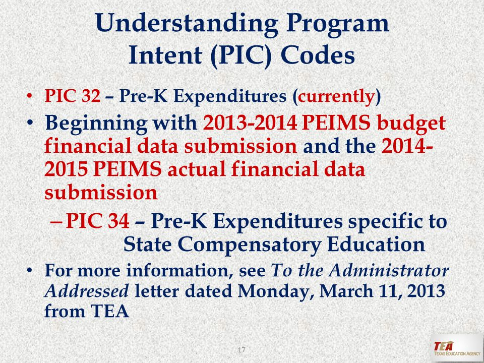 PIC 32 – Pre-K Expenditures (currently) Beginning with 2013-2014 PEIMS budget financial data submission and the 2014- 2015 PEIMS actual financial data submission – PIC 34 – Pre-K Expenditures specific to State Compensatory Education For more information, see To the Administrator Addressed letter dated Monday, March 11, 2013 from TEA Understanding Program Intent (PIC) Codes 17