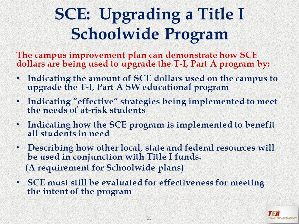 The campus improvement plan can demonstrate how SCE dollars are being used to upgrade the T-I, Part A program by: Indicating the amount of SCE dollars used on the campus to upgrade the T-I, Part A SW educational program Indicating effective strategies being implemented to meet the needs of at-risk students Indicating how the SCE program is implemented to benefit all students in need Describing how other local, state and federal resources will be used in conjunction with Title I funds.