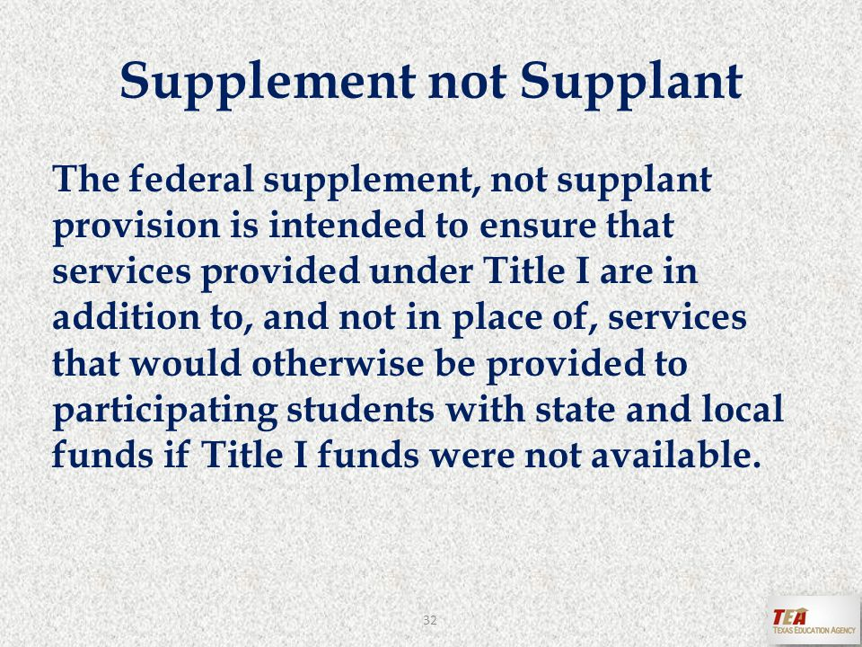 The federal supplement, not supplant provision is intended to ensure that services provided under Title I are in addition to, and not in place of, services that would otherwise be provided to participating students with state and local funds if Title I funds were not available.