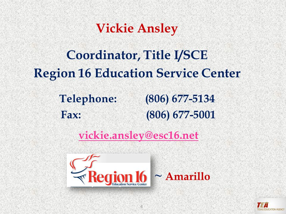 Vickie Ansley Coordinator, Title I/SCE Region 16 Education Service Center Telephone:(806) 677-5134 Fax: (806) 677-5001 vickie.ansley@esc16.net ~ Amarillo 4