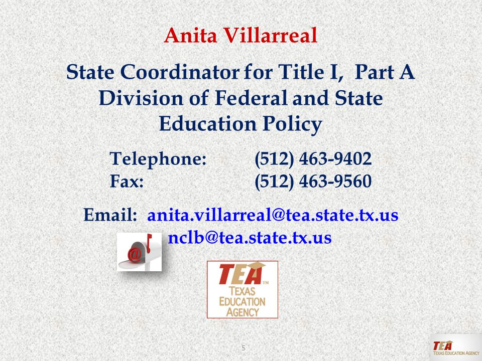 Anita Villarreal State Coordinator for Title I, Part A Division of Federal and State Education Policy Telephone:(512) 463-9402 Fax:(512) 463-9560 Email: anita.villarreal@tea.state.tx.us nclb@tea.state.tx.us 5