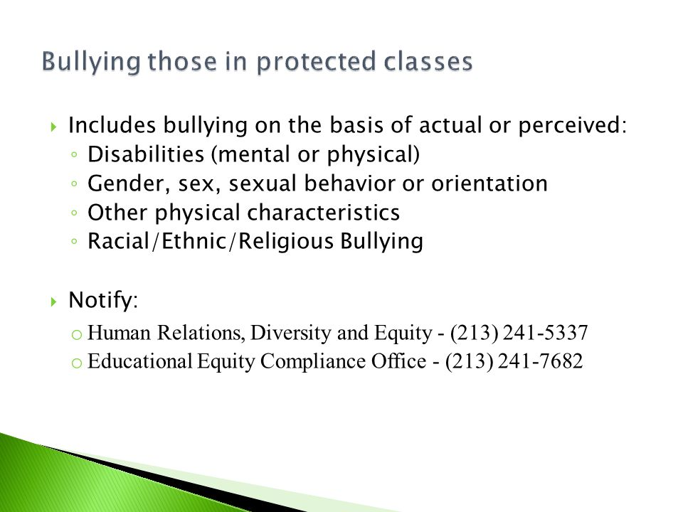  Includes bullying on the basis of actual or perceived: ◦ Disabilities (mental or physical) ◦ Gender, sex, sexual behavior or orientation ◦ Other physical characteristics ◦ Racial/Ethnic/Religious Bullying  Notify: o Human Relations, Diversity and Equity - (213) 241-5337 o Educational Equity Compliance Office - (213) 241-7682