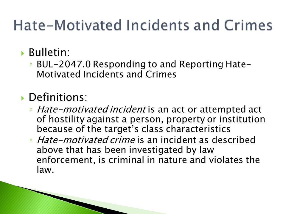  Bulletin: ◦ BUL-2047.0 Responding to and Reporting Hate- Motivated Incidents and Crimes  Definitions: ◦ Hate-motivated incident is an act or attempted act of hostility against a person, property or institution because of the target's class characteristics ◦ Hate-motivated crime is an incident as described above that has been investigated by law enforcement, is criminal in nature and violates the law.