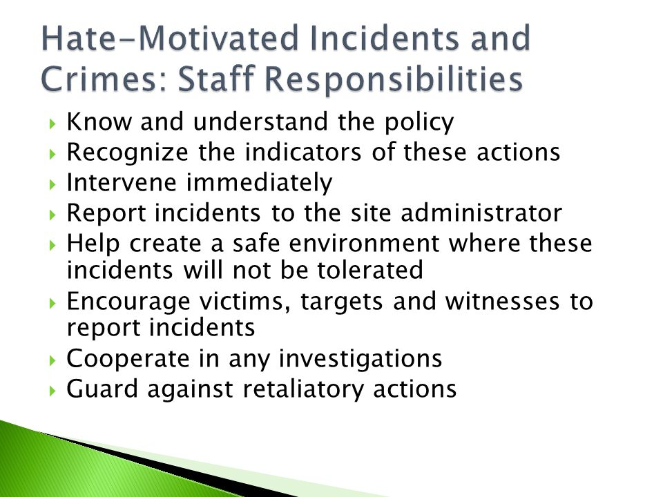 Know and understand the policy  Recognize the indicators of these actions  Intervene immediately  Report incidents to the site administrator  Help create a safe environment where these incidents will not be tolerated  Encourage victims, targets and witnesses to report incidents  Cooperate in any investigations  Guard against retaliatory actions