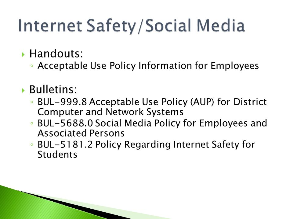  Handouts: ◦ Acceptable Use Policy Information for Employees  Bulletins: ◦ BUL-999.8 Acceptable Use Policy (AUP) for District Computer and Network Systems ◦ BUL-5688.0 Social Media Policy for Employees and Associated Persons ◦ BUL-5181.2 Policy Regarding Internet Safety for Students