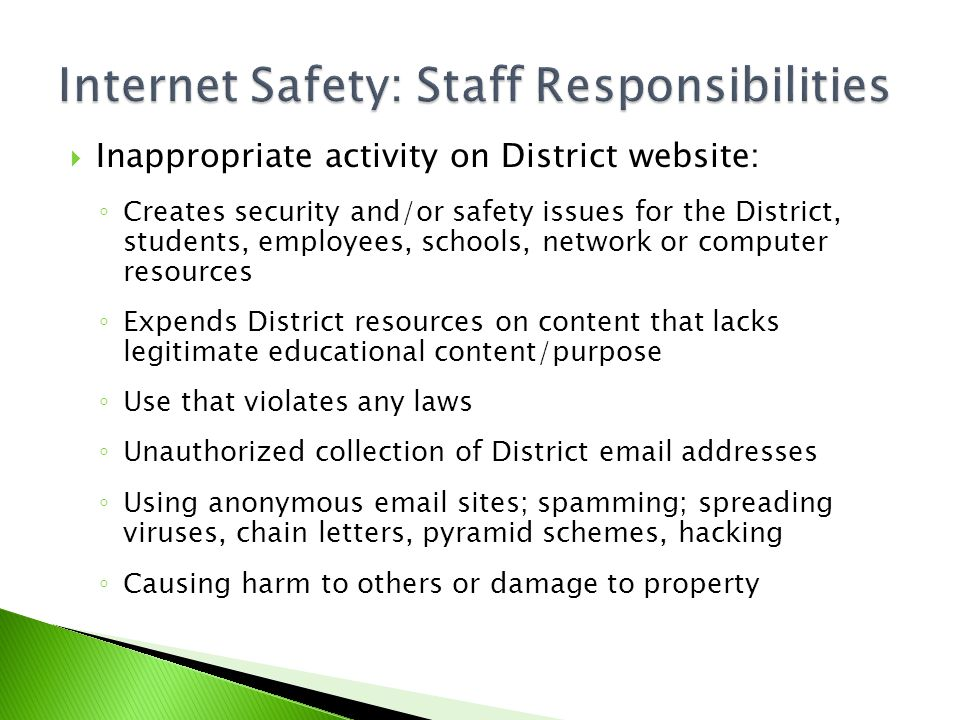  Inappropriate activity on District website: ◦ Creates security and/or safety issues for the District, students, employees, schools, network or computer resources ◦ Expends District resources on content that lacks legitimate educational content/purpose ◦ Use that violates any laws ◦ Unauthorized collection of District email addresses ◦ Using anonymous email sites; spamming; spreading viruses, chain letters, pyramid schemes, hacking ◦ Causing harm to others or damage to property