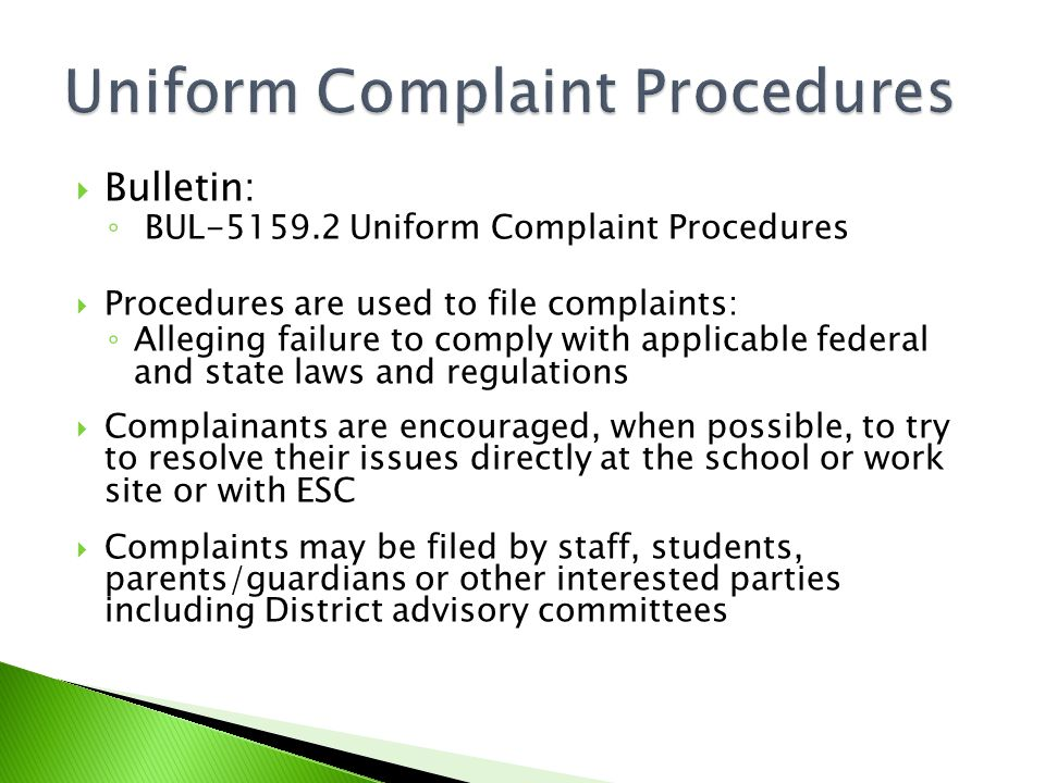  Bulletin: ◦ BUL-5159.2 Uniform Complaint Procedures  Procedures are used to file complaints: ◦ Alleging failure to comply with applicable federal and state laws and regulations  Complainants are encouraged, when possible, to try to resolve their issues directly at the school or work site or with ESC  Complaints may be filed by staff, students, parents/guardians or other interested parties including District advisory committees