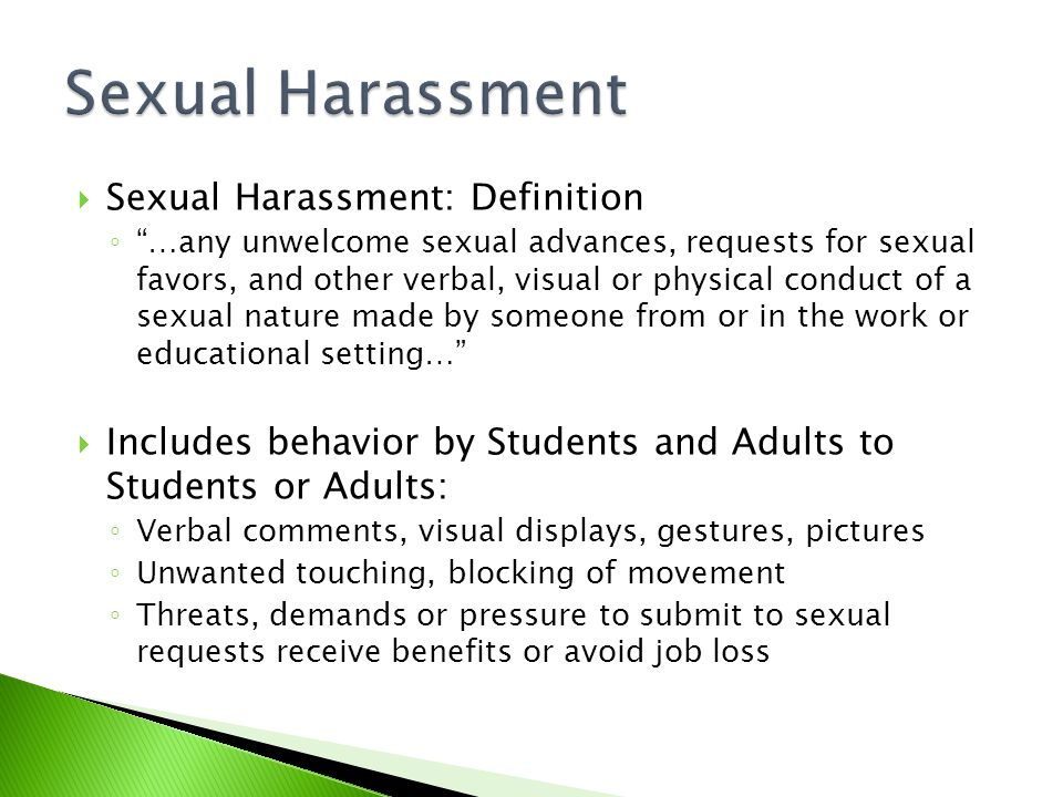  Sexual Harassment: Definition ◦ …any unwelcome sexual advances, requests for sexual favors, and other verbal, visual or physical conduct of a sexual nature made by someone from or in the work or educational setting…  Includes behavior by Students and Adults to Students or Adults: ◦ Verbal comments, visual displays, gestures, pictures ◦ Unwanted touching, blocking of movement ◦ Threats, demands or pressure to submit to sexual requests receive benefits or avoid job loss
