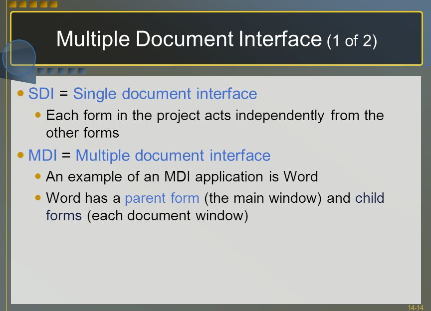 14-14 Multiple Document Interface (1 of 2) SDI = Single document interface Each form in the project acts independently from the other forms MDI = Mult