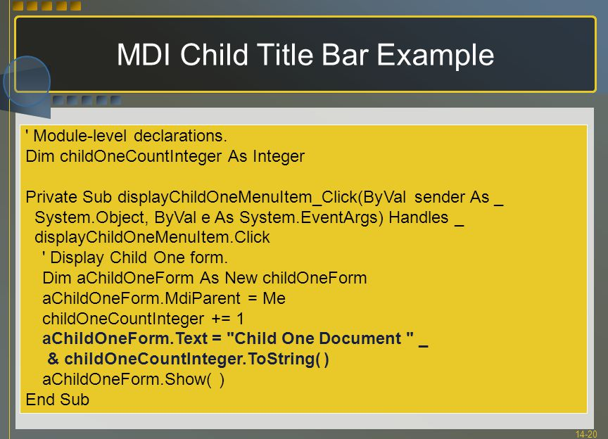 14-20 MDI Child Title Bar Example ' Module-level declarations. Dim childOneCountInteger As Integer Private Sub displayChildOneMenuItem_Click(ByVal sen