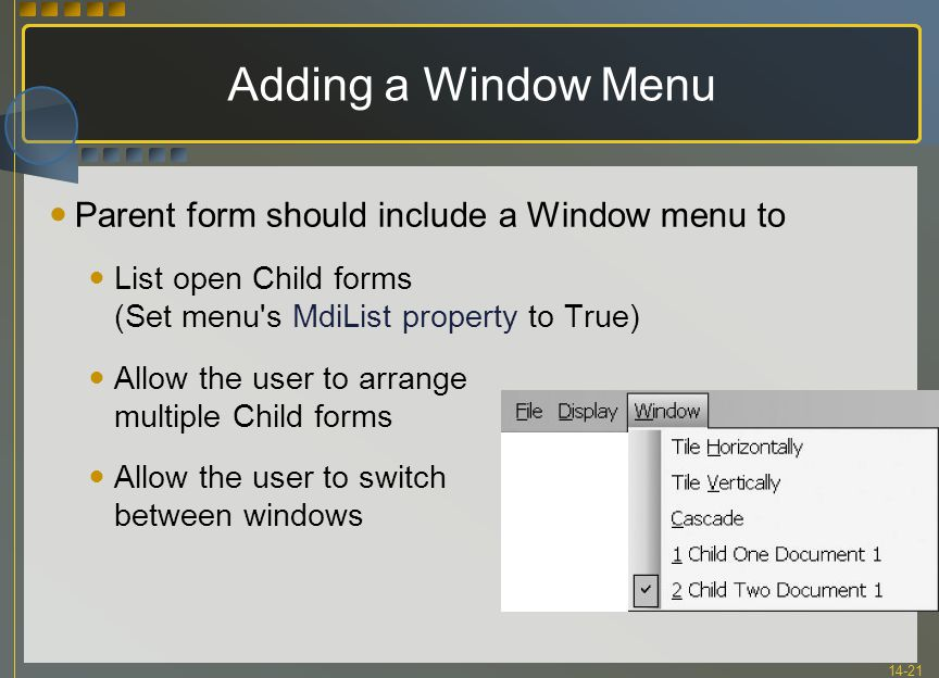 14-21 Adding a Window Menu Parent form should include a Window menu to List open Child forms (Set menu's MdiList property to True) Allow the user to a