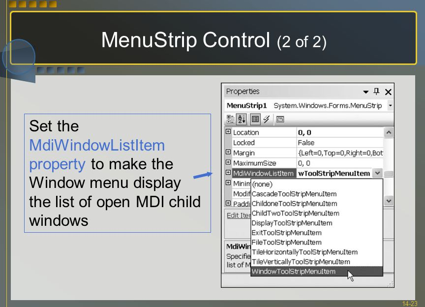 14-23 MenuStrip Control (2 of 2) Set the MdiWindowListItem property to make the Window menu display the list of open MDI child windows