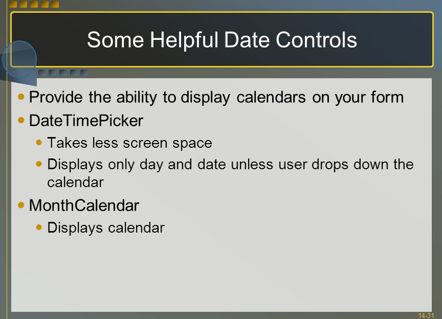 14-31 Some Helpful Date Controls Provide the ability to display calendars on your form DateTimePicker Takes less screen space Displays only day and da