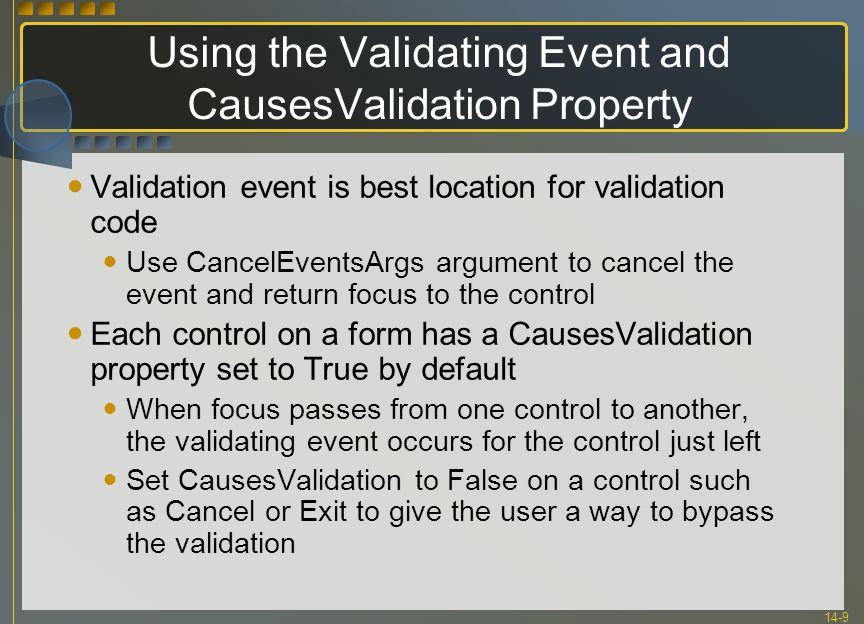 14-9 Using the Validating Event and CausesValidation Property Validation event is best location for validation code Use CancelEventsArgs argument to c