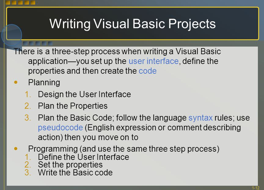1-12 Writing Visual Basic Projects There is a three-step process when writing a Visual Basic application—you set up the user interface, define the pro