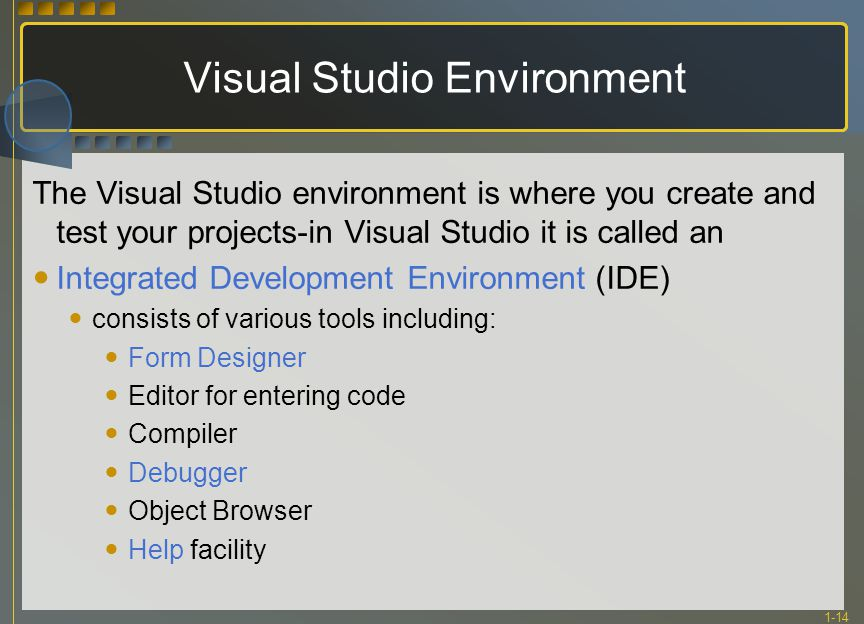 1-14 Visual Studio Environment The Visual Studio environment is where you create and test your projects-in Visual Studio it is called an Integrated Development Environment (IDE) consists of various tools including: Form Designer Editor for entering code Compiler Debugger Object Browser Help facility