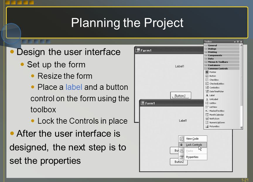 1-21 Planning the Project Design the user interface Set up the form Resize the form Place a label and a button control on the form using the toolbox Lock the Controls in place After the user interface is designed, the next step is to set the properties