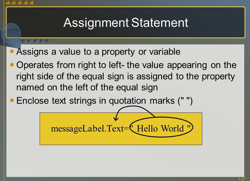 1-27 messageLabel.Text= Hello World Assignment Statement Assigns a value to a property or variable Operates from right to left- the value appearing on the right side of the equal sign is assigned to the property named on the left of the equal sign Enclose text strings in quotation marks ( )