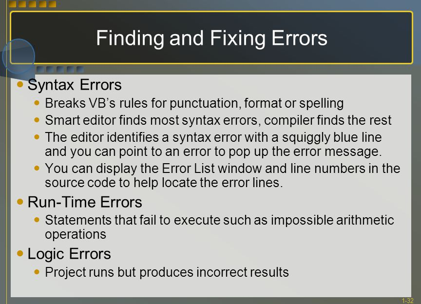 1-32 Finding and Fixing Errors Syntax Errors Breaks VB's rules for punctuation, format or spelling Smart editor finds most syntax errors, compiler fin