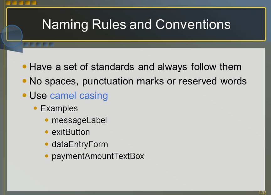 1-33 Naming Rules and Conventions Have a set of standards and always follow them No spaces, punctuation marks or reserved words Use camel casing Examp