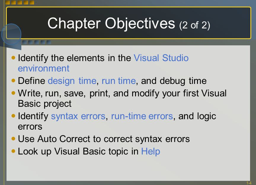 1-4 Chapter Objectives (2 of 2) Identify the elements in the Visual Studio environment Define design time, run time, and debug time Write, run, save, print, and modify your first Visual Basic project Identify syntax errors, run-time errors, and logic errors Use Auto Correct to correct syntax errors Look up Visual Basic topic in Help