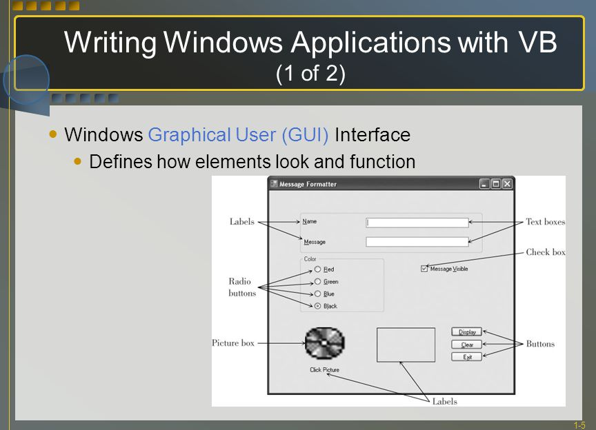 1-5 Writing Windows Applications with VB (1 of 2) Windows Graphical User (GUI) Interface Defines how elements look and function