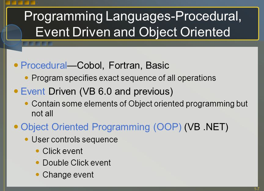 1-7 Programming Languages-Procedural, Event Driven and Object Oriented Procedural—Cobol, Fortran, Basic Program specifies exact sequence of all operations Event Driven (VB 6.0 and previous) Contain some elements of Object oriented programming but not all Object Oriented Programming (OOP) (VB.NET) User controls sequence Click event Double Click event Change event