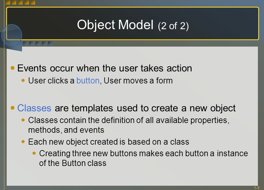 1-9 Object Model (2 of 2) Events occur when the user takes action User clicks a button, User moves a form Classes are templates used to create a new o