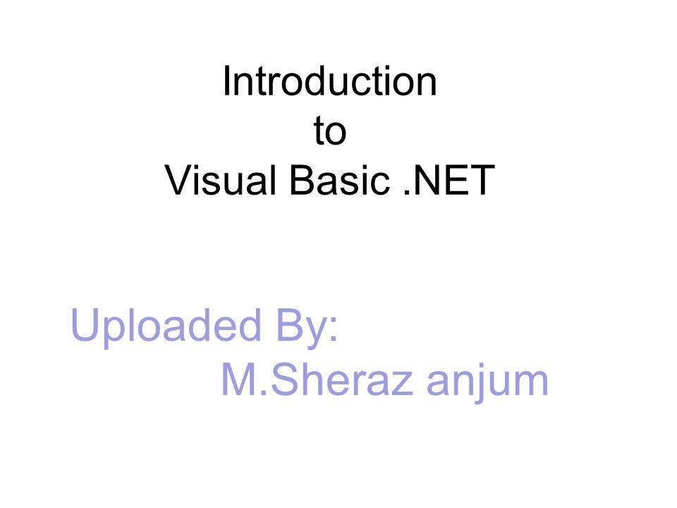 Introduction to Visual Basic.NET Uploaded By: M.Sheraz anjum