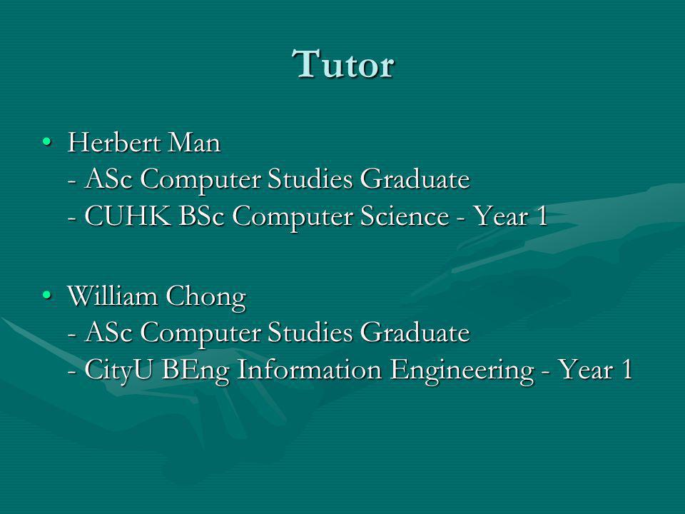Tutor Herbert Man - ASc Computer Studies Graduate - CUHK BSc Computer Science - Year 1Herbert Man - ASc Computer Studies Graduate - CUHK BSc Computer Science - Year 1 William Chong - ASc Computer Studies Graduate - CityU BEng Information Engineering - Year 1William Chong - ASc Computer Studies Graduate - CityU BEng Information Engineering - Year 1