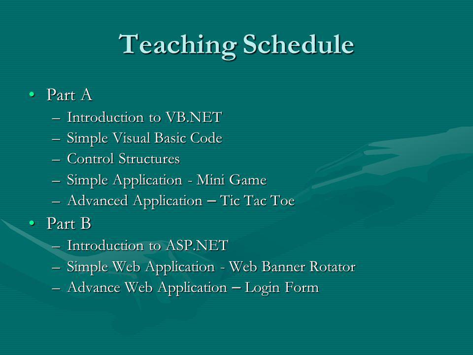 Teaching Schedule Part APart A –Introduction to VB.NET –Simple Visual Basic Code –Control Structures –Simple Application - Mini Game –Advanced Application – Tic Tac Toe Part BPart B –Introduction to ASP.NET –Simple Web Application - Web Banner Rotator –Advance Web Application – Login Form