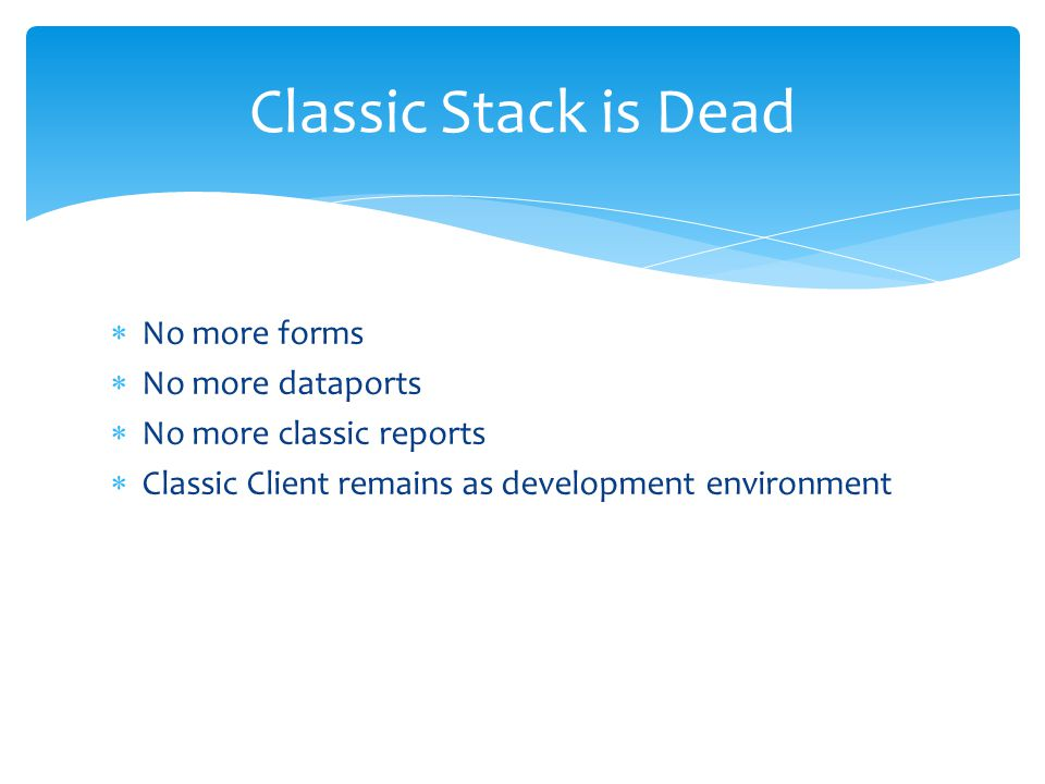  No more forms  No more dataports  No more classic reports  Classic Client remains as development environment Classic Stack is Dead