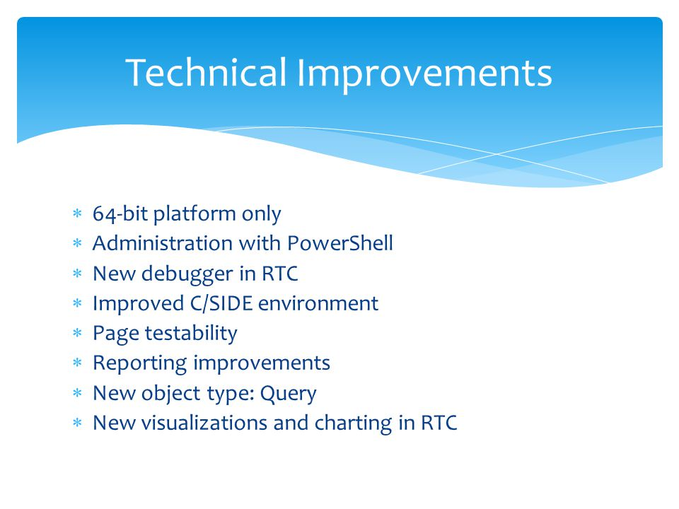  64-bit platform only  Administration with PowerShell  New debugger in RTC  Improved C/SIDE environment  Page testability  Reporting improvements  New object type: Query  New visualizations and charting in RTC Technical Improvements