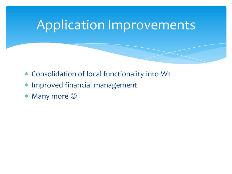  Consolidation of local functionality into W1  Improved financial management  Many more Application Improvements