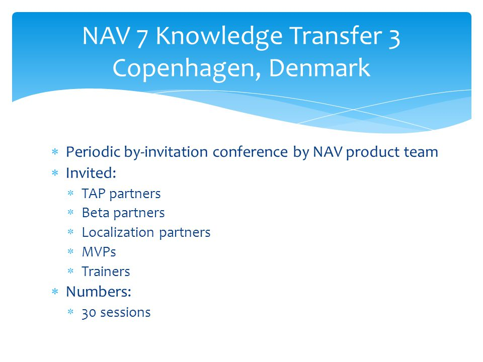 Periodic by-invitation conference by NAV product team  Invited:  TAP partners  Beta partners  Localization partners  MVPs  Trainers  Numbers:  30 sessions NAV 7 Knowledge Transfer 3 Copenhagen, Denmark