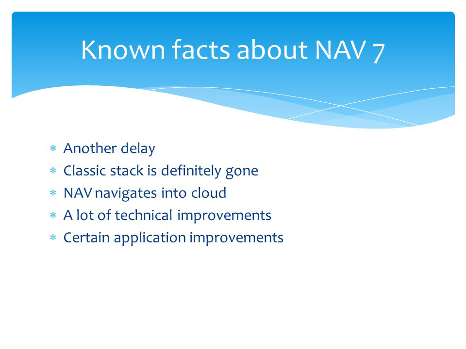  Another delay  Classic stack is definitely gone  NAV navigates into cloud  A lot of technical improvements  Certain application improvements Known facts about NAV 7