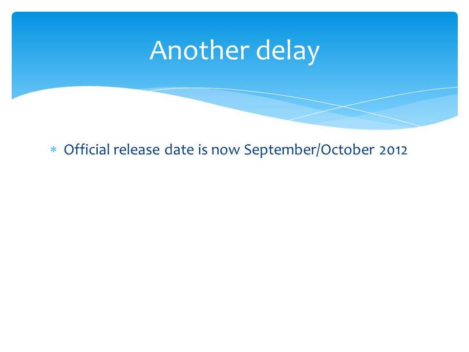  Official release date is now September/October 2012 Another delay