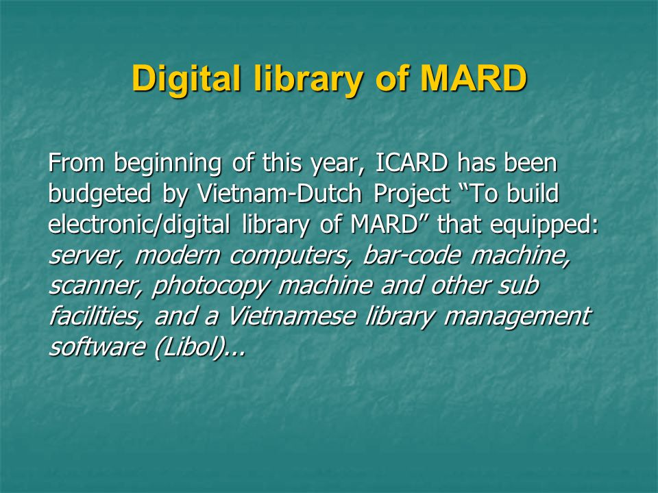 Digital library of MARD From beginning of this year, ICARD has been budgeted by Vietnam-Dutch Project To build electronic/digital library of MARD that equipped: server, modern computers, bar-code machine, scanner, photocopy machine and other sub facilities, and a Vietnamese library management software (Libol)...
