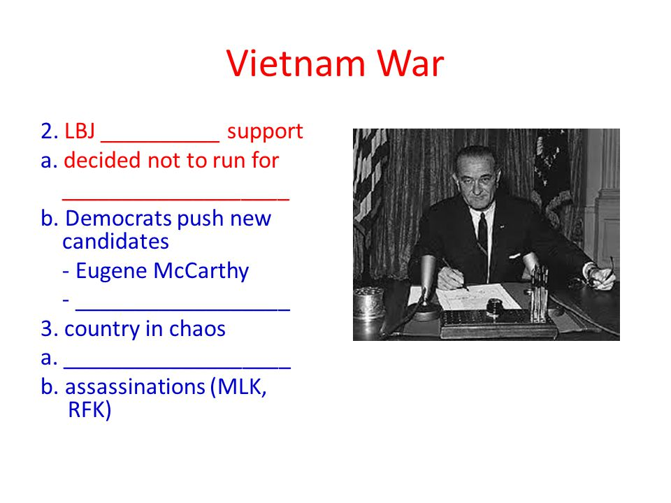 Vietnam War 2. LBJ __________ support a. decided not to run for ___________________ b.
